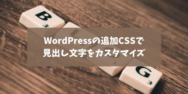 WordPressで見出し文字のサイズや色を自在に変える。「追加CSS」を操ろう