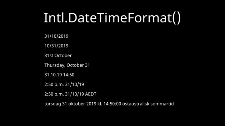 Intl.DateTimeFormat() — The same date and time formatted in a large variety of ways.