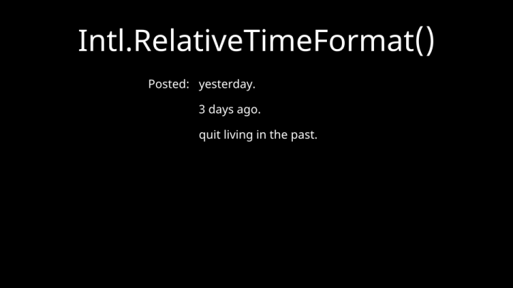 Intl.RelativeTimeFormat() — Posted: yesterday, 3 days ago, quit living in the past.