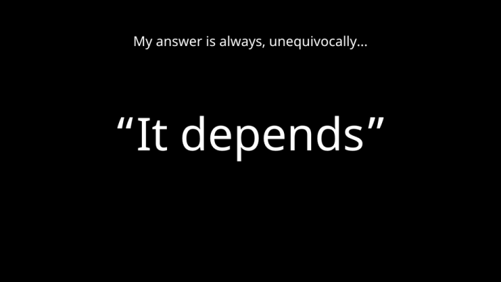 "My answer is always, unequivocally… ""It depends"""