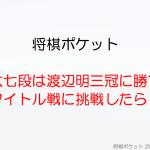 藤井聡太七段のタイトル戦速報!渡辺明三冠に挑戦したら勝てるか分析