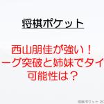 西山朋佳女王が強い!三段リーグの成績や姉妹でタイトルの可能性は?