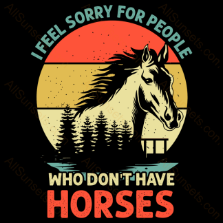 I Feel Sorry For People Who Don't Have Horses