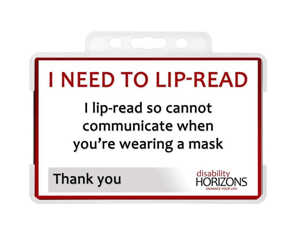 "Image shows the ""Lip-Reading"" ID card in a clear, hard plastic ID card holder. Text on ID card reads: ""I NEED TO LIP-READ. I lip-read so cannot communicate when you're wearing a mask. Thank you. Disability Horizons. Enhance your life"""