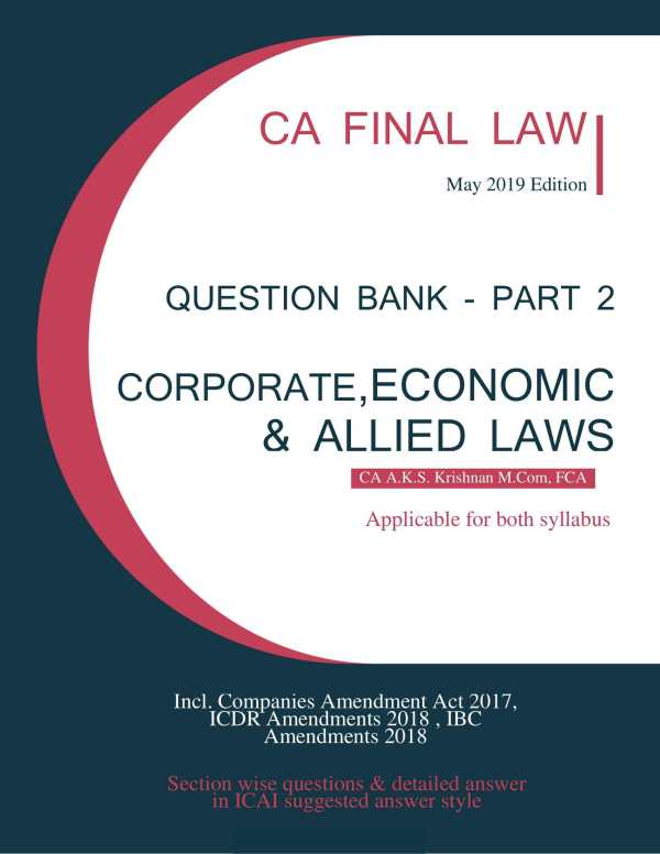 CA FINAL CORPORATE,ECONOMIC & ALLIED LAWS Section wise questions & detailed answer in ICAI suggested answer style May 2019 Edition CA FINAL LAW CA A.K.S. Krishnan M.Com, FCA