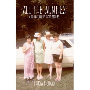 All the Aunties, a collection of short stories, Tricia McDaid (ID 439)