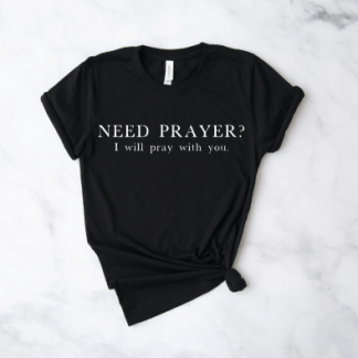 prayer shirt Need prayer? I will pray with you shirt