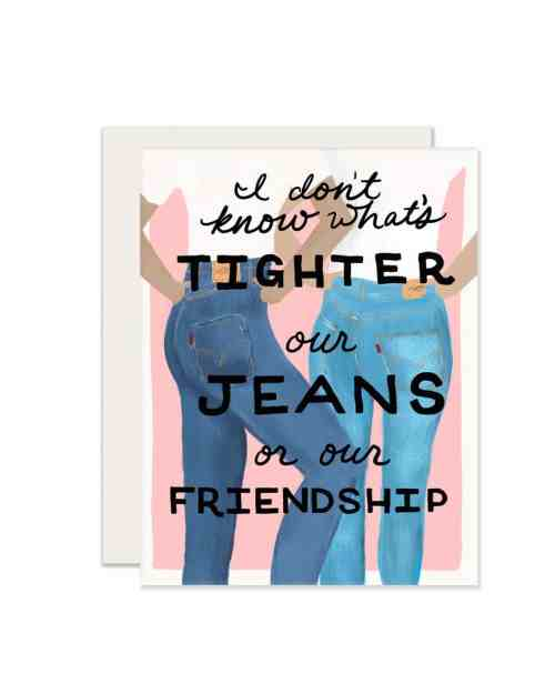 A pink, paper card with two women on it that says I don't know what's tighter, our jeans or our friendship.