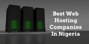 Read more about the article 10+ Best Web Hosting In Nigeria 2021 You Can Rely On