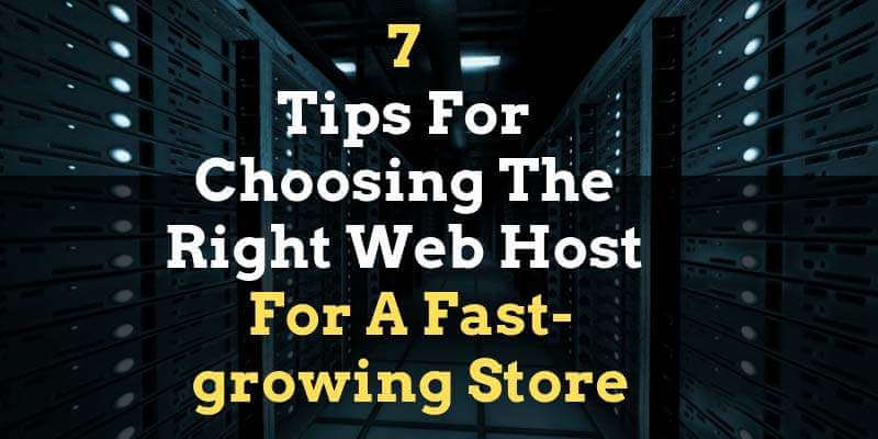 7 Tips For Choosing The Right Web Host For A Fast-growing Store