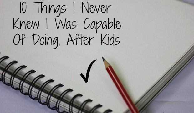 10 Things I Never Knew I Was Capable Of Doing, After Kids