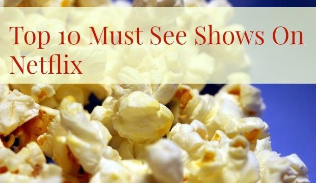 Top 10 Must See Shows On Netflix (Guest Post)