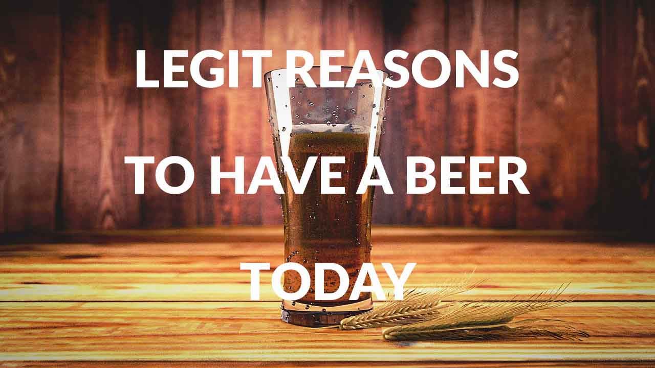Legit Reasons To Have A Beer Today May 12 2017