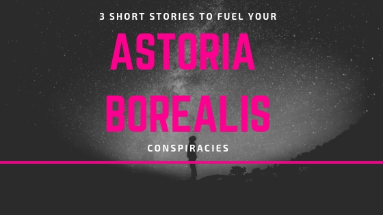 SHORT STORIES TO FUEL YOUR ASTORIA BOREALIS CONSPIRACIES