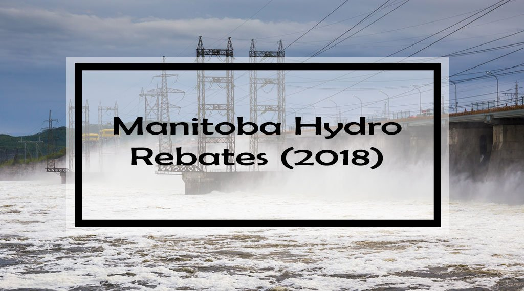 Manitoba Hydro Rebates & Programs (2018): Complete Guide