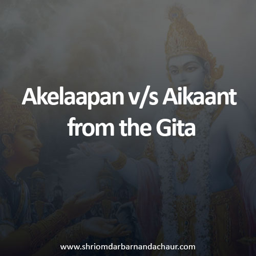 Akelaapan v/s Aikaant from the Gita