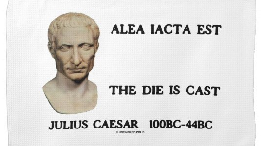 """Alea iacta est""  Your Lordships, The Die is Cast!"