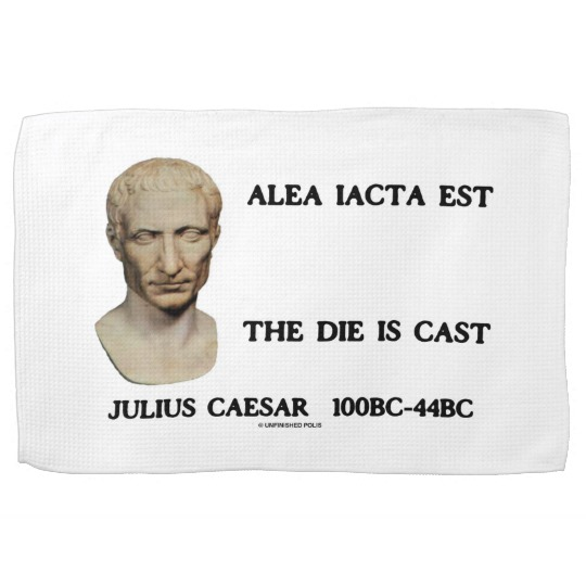 """""""Alea iacta est""""  Your Lordships, The Die is Cast!"""