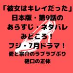 「彼女はキレイだった」日本版・第9話のあらすじ・ネタバレ!フジ・7月ドラマ!愛と宗介のラブラブぶり・樋口の正体