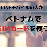 LINEモバイルの人がベトナムでSIMカードを使うには