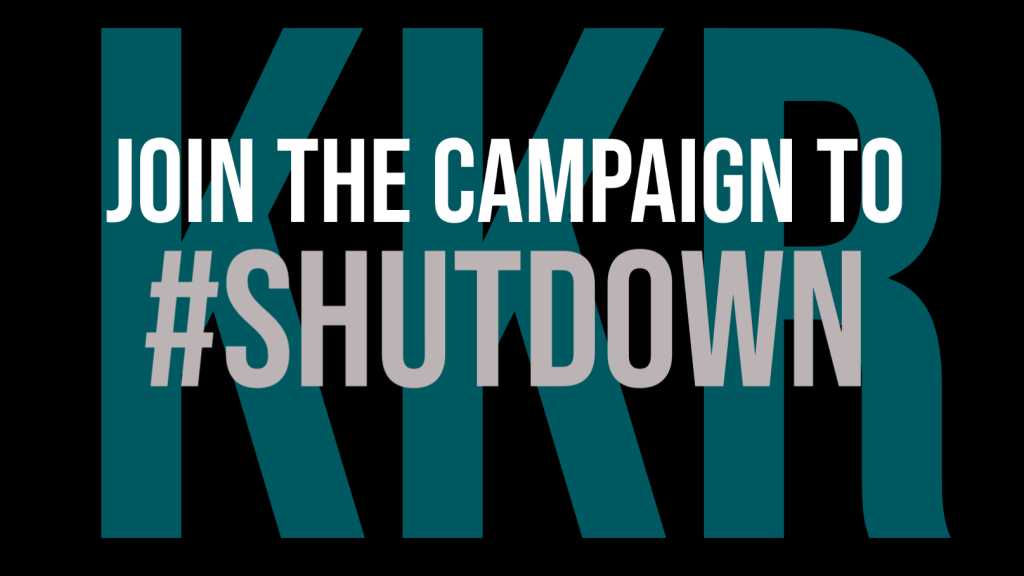 """On a black background in white and grey lettering, the words """"Join the campaign to #ShutDown"""" are overlaid over large block turquoise letters which read """"KKR""""."""