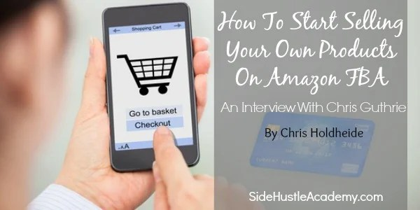 How To Start Selling Your Own Products On Amazon FBA – An Interview With Chris Guthrie