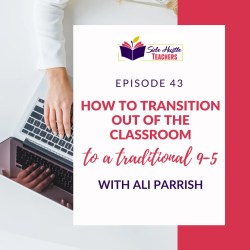 How To Transition Out Of The Classroom To A Traditional 9-5 With Ali Parrish