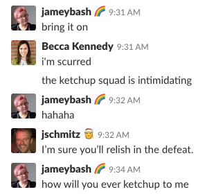 A screenshot of a Slack chat. The conversation reads: jameybash  		<div class='author-shortcodes'> 			<div class='author-inner'> 				 			</div> <!-- .author-inner --> 		</div> <!-- .author-shortcodes -->: bring it on // Becca Kennedy: i'm scurred / the ketchup squad is intimidating // jameybash: hahaha // jschmitz: I'm sure you'll relish in the defeat. // jameybash: how will you ever ketchup to me. [END]