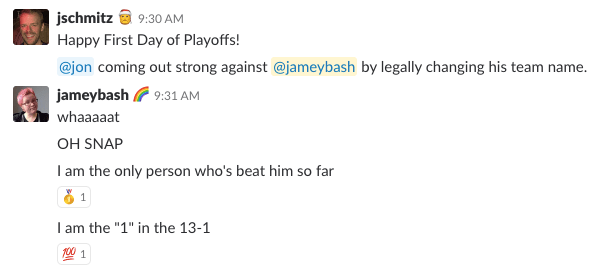 "A screenshot of a Slack chat. The conversation reads: jschmitz: Happy First Day of Playoffs! / @jon coming out strong against @jameybash by legally changing his team name. // jameybash  		<div class='author-shortcodes'> 			<div class='author-inner'> 				 			</div> <!-- .author-inner --> 		</div> <!-- .author-shortcodes -->: whaaaaat / OH SNAP / I am the only person who's beat him so far / I am the ""1"" in the 13-1 [END]"