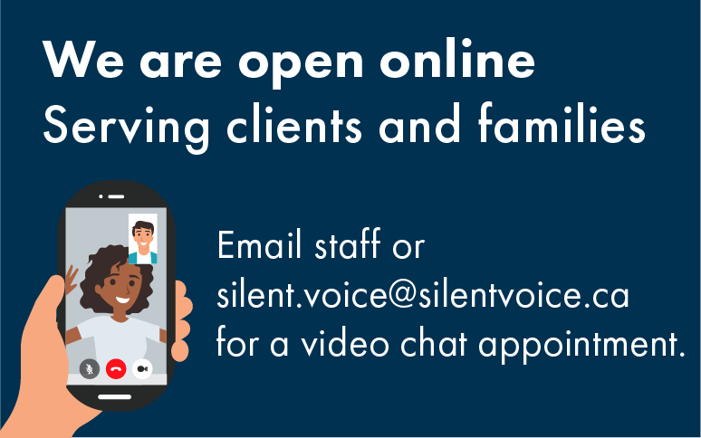 We are open online serving clients and families. Email staff or silent.voice@silentvoice.ca for a video chat appointment