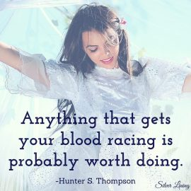 https://silverliningcommunity.wordpress.com/2016/07/21/anything-that-gets-your-blood-racing-is-probably-worth-doing/