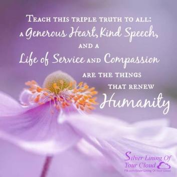 """Teach this triple truth to all: A generous heart, kind speech, and a life of service and compassion are the things that renew humanity."" ~Buddha"