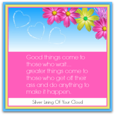 """Good things come to those who wait… greater things come to those who get off their ass and do anything to make it happen."" – Unknown"