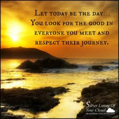 """How would your life be different if…You stopped making negative judgmental assumptions about people you encounter? Let today be the day…You look for the good in everyone you meet and respect their journey."" ― Steve Maraboli"