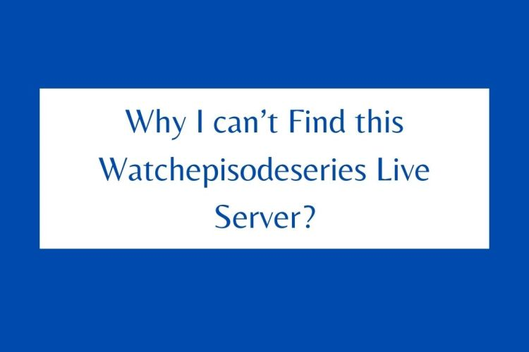 Why I can't Find this Watchepisodeseries Live Server