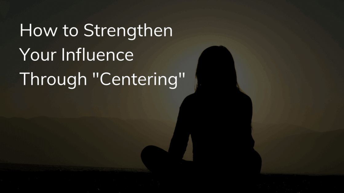 How to Strengthen Your Influence Through Centering