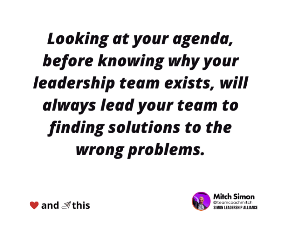 """""""looking at your agenda, before knowing why your leadership team exists, will always lead your team to finding solutions to the wrong problems."""""""