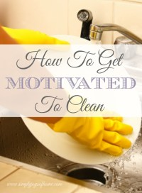 How To Get Motivated To Clean - Simple Joys Of Home