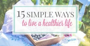 15 Simple Ways To Live A Healthier Life