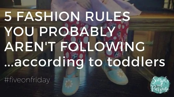 5 Fashion Rules You Probably Aren't Following….according to toddlers {#fiveonfriday}