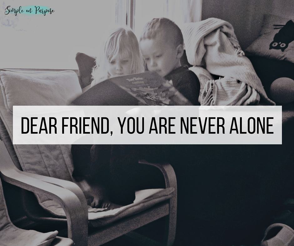 Dear Friend, you are never alone.