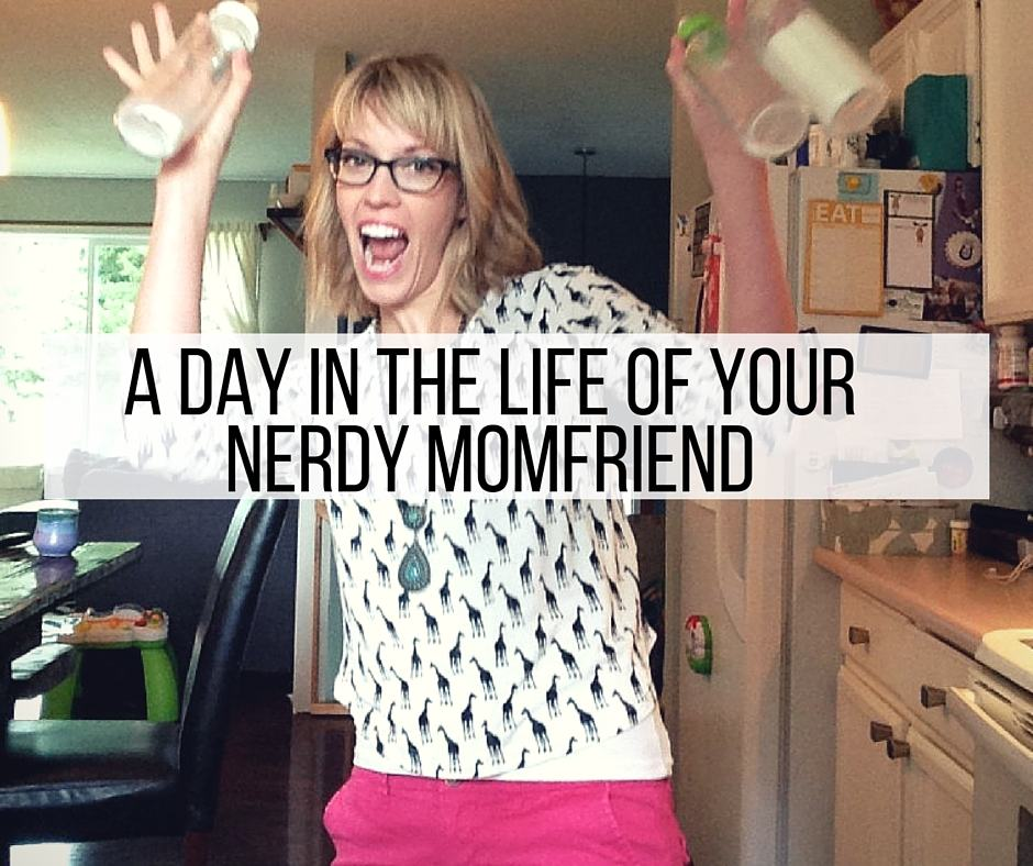 A Day in The Life Of Your Nerdy Momfriend