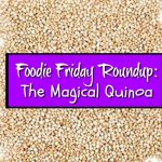 Foodie Friday Roundup: The Magical Quinoa