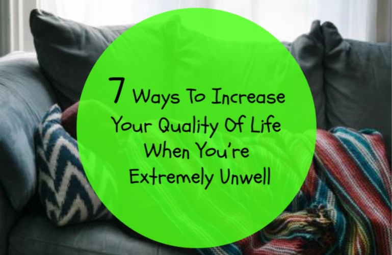 7 Ways To Increase Your Quality Of Life When You're Extremely Unwell