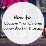 How to Educate Your Children About Alcohol and Drugs