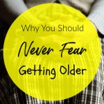 Why You Should Never Fear Getting Older