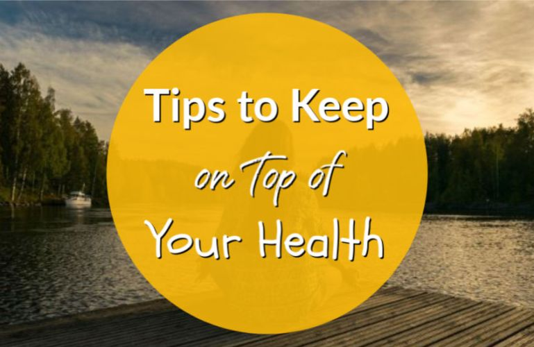 Tips to Keep on Top of Your Health