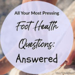 All Your Most Pressing Foot Health Questions: Answered