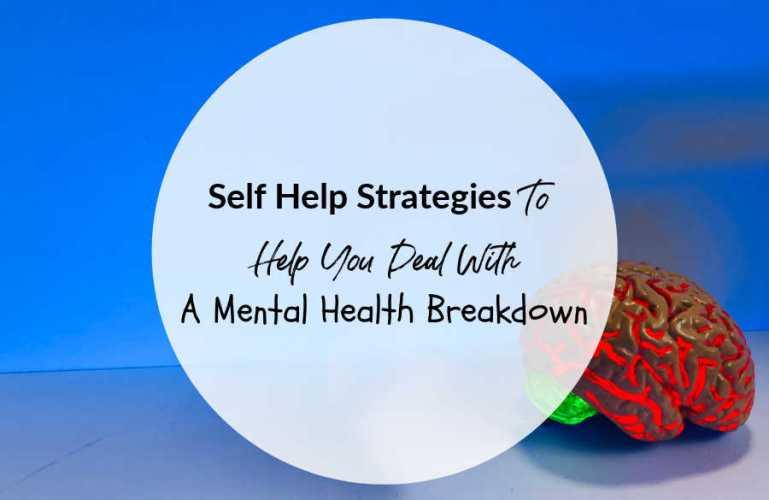 Self Help Strategies To Help You Deal With A Mental Heath Breakdown