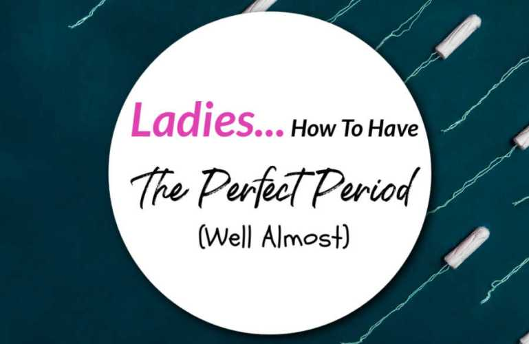 Ladies… How To Have The Perfect Period (Well Almost)